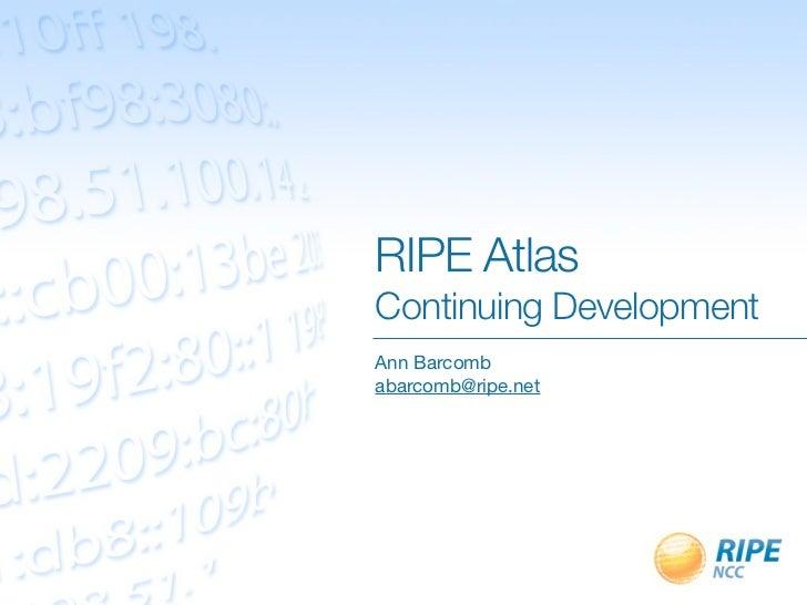 RIPE AtlasContinuing DevelopmentAnn Barcombabarcomb@ripe.net