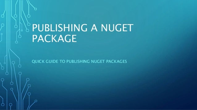 PUBLISHING A NUGET PACKAGE QUICK GUIDE TO PUBLISHING NUGET PACKAGES