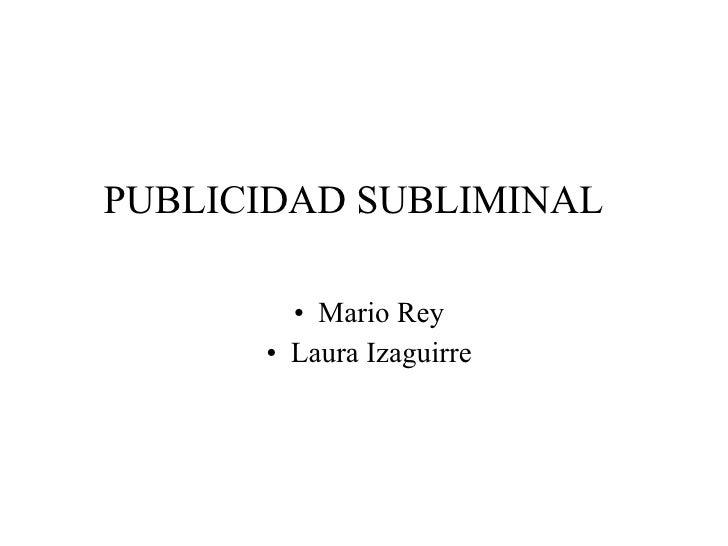 PUBLICIDAD SUBLIMINAL <ul><li>Mario Rey </li></ul><ul><li>Laura Izaguirre </li></ul>