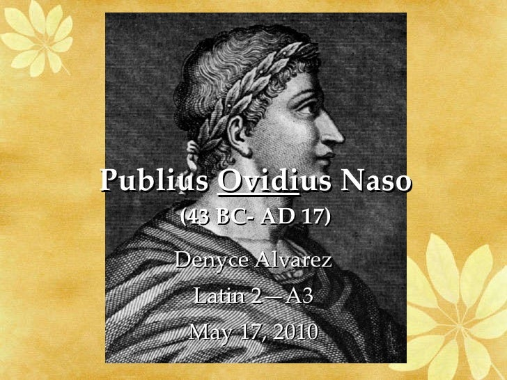 Publius  Ovidi us Naso (43 BC- AD 17) Denyce Alvarez Latin 2—A3 May 17, 2010
