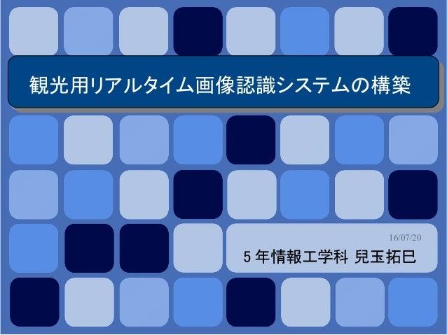 16/07/20 観光用リアルタイム画像認識システムの構築 5 年情報工学科 兒玉拓巳