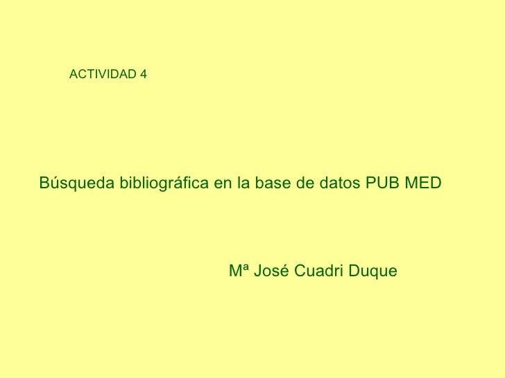 ACTIVIDAD 4 Búsqueda bibliográfica en la base de datos   PUB MED   Mª José Cuadri Duque
