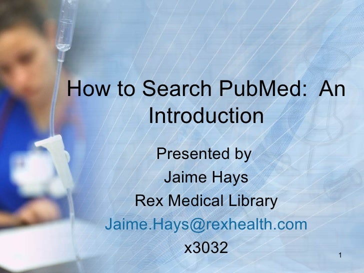 How to Search PubMed: An       Introduction         Presented by          Jaime Hays       Rex Medical Library   Jaime.Hay...