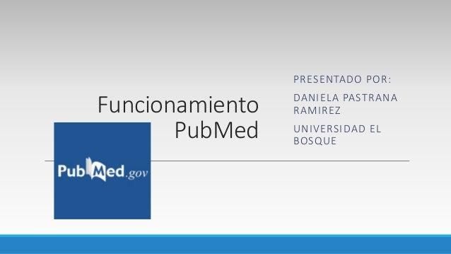 Funcionamiento PubMed PRESENTADO POR: DANIELA PASTRANA RAMIREZ UNIVERSIDAD EL BOSQUE