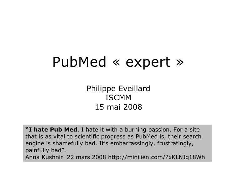"PubMed « expert » Philippe Eveillard ISCMM 15 mai 2008 "" I hate Pub Med . I hate it with a burning passion. For a site tha..."