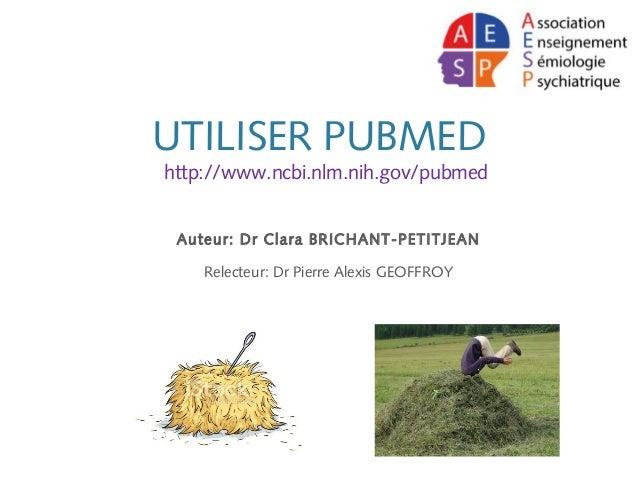 UTILISER PUBMED http://www.ncbi.nlm.nih.gov/pubmed Auteur: Dr Clara BRICHANT-PETITJEAN Relecteur: Dr Pierre Alexis GEOFFROY