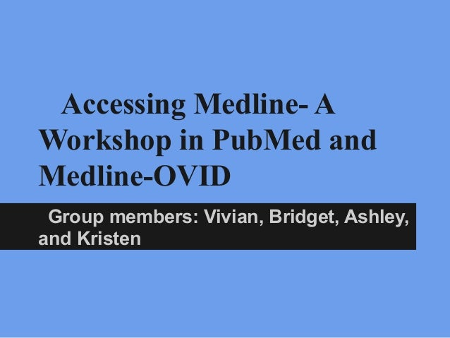 Accessing Medline- A Workshop in PubMed and Medline-OVID Group members: Vivian, Bridget, Ashley, and Kristen B
