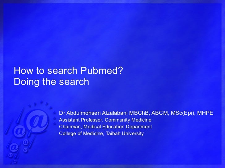 How to search Pubmed? Doing the search Dr Abdulmohsen Alzalabani MBChB, ABCM, MSc(Epi), MHPE Assistant Professor, Communit...