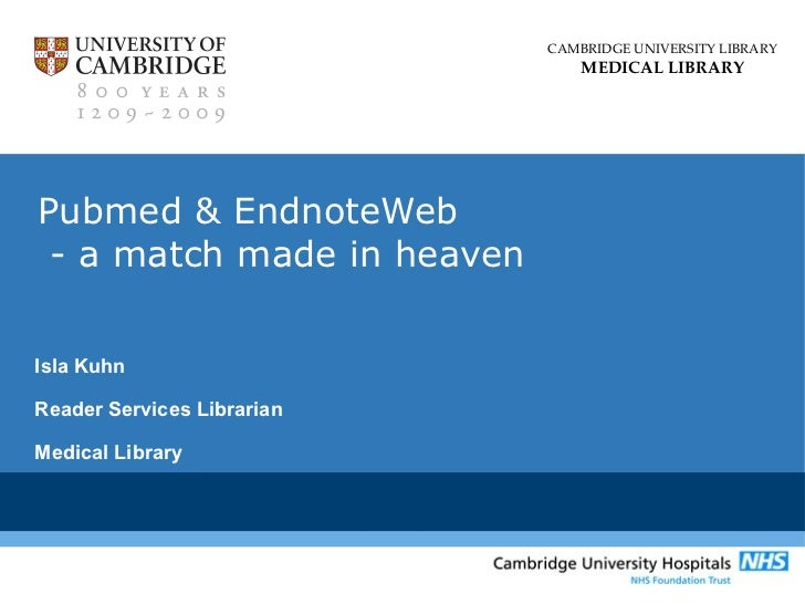 CAMBRIDGE UNIVERSITY LIBRARY                                MEDICAL LIBRARYPubmed & EndnoteWeb - a match made in heavenIsl...