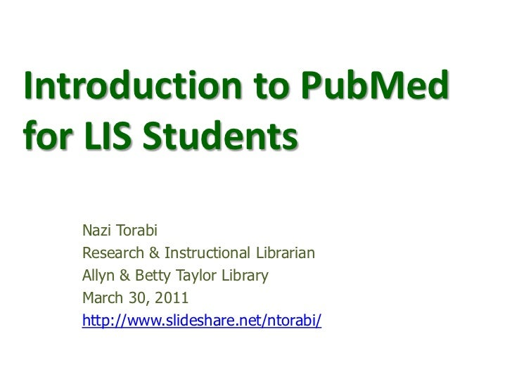 Introduction to PubMed for LIS Students<br />Nazi Torabi<br />Research & Instructional Librarian  <br />Allyn & Betty Tayl...
