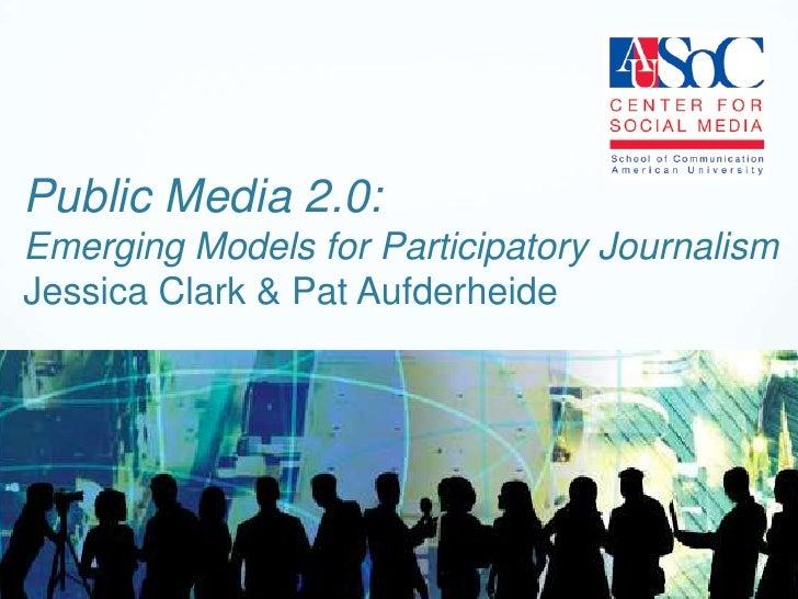 Public Media 2.0:Emerging Models for Participatory JournalismJessica Clark & Pat Aufderheide<br />