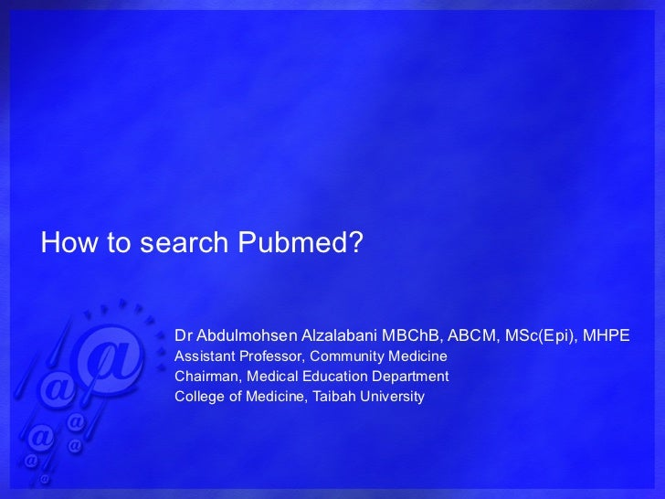 How to search Pubmed? Dr Abdulmohsen Alzalabani MBChB, ABCM, MSc(Epi), MHPE Assistant Professor, Community Medicine Chairm...