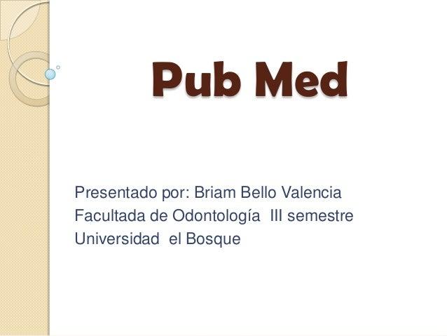 Pub Med Presentado por: Briam Bello Valencia Facultada de Odontología III semestre Universidad el Bosque