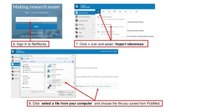 6. Sign in to RefWorks. 7. Click + icon and select �Import references�. 8. Click �select a file from your computer� and ch...