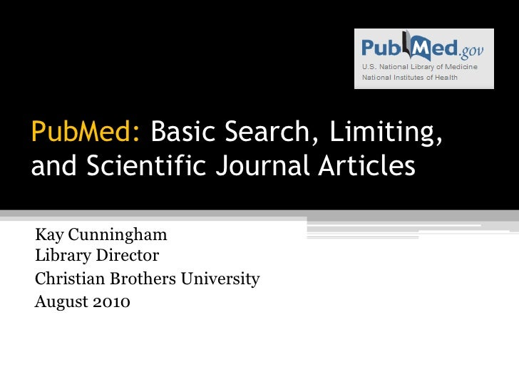 PubMed: Basic Search, Limiting, andScientific Journal Articles<br />Kay CunninghamLibrary Director<br />Christian Brothers...