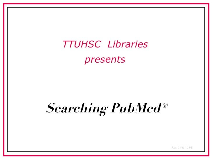 Searching PubMed® TTUHSC  Libraries presents Rev. 01/19/10 PE