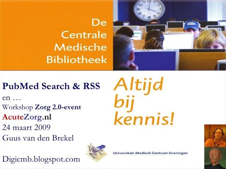 PubMed Search & RSS   en … Workshop  Zorg 2.0-event Acute Zorg . nl 24 maart 2009 Guus van den Brekel D igicmb.blogspot.com