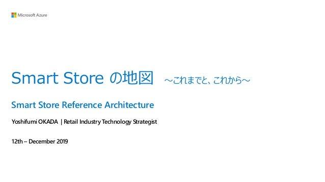 Smart Store Reference Architecture Yoshifumi OKADA | Retail Industry Technology Strategist 12th – December 2019 Smart Stor...
