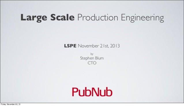 Large Scale Production Engineering LSPE November 21st, 2013 by  Stephen Blum CTO  PubNub Friday, November 22, 13