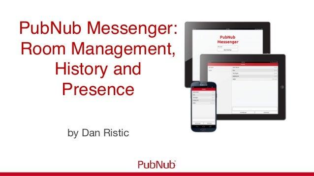 PubNub Messenger: !Room Management,History andPresence!by Dan Ristic