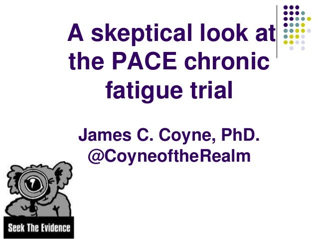 A skeptical look at the PACE chronic fatigue trial James C. Coyne, PhD. @CoyneoftheRealm
