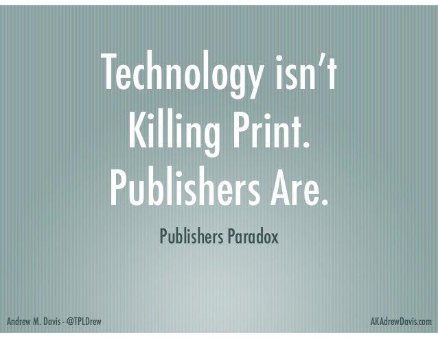 Technology isn't Killing Print.  Publishers Are. Publishers Paradox  Andrew M. Davis - @TPLDrew  AKAdrewDavis.com
