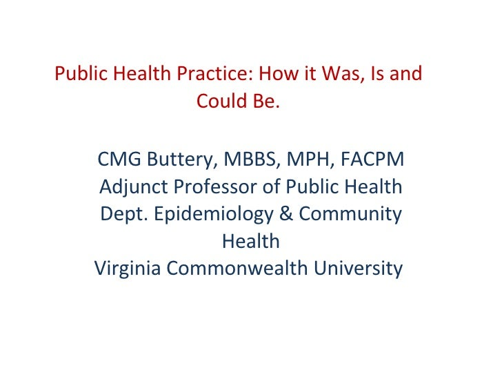 Public Health Practice: How it Was, Is and Could Be. CMG Buttery, MBBS, MPH, FACPM Adjunct Professor of Public Health Dept...