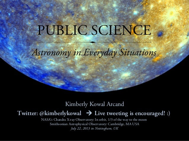 PUBLIC SCIENCE Kimberly Kowal Arcand Twitter: @kimberlykowal  Live tweeting is encouraged! :) Astronomy in Everyday Situa...