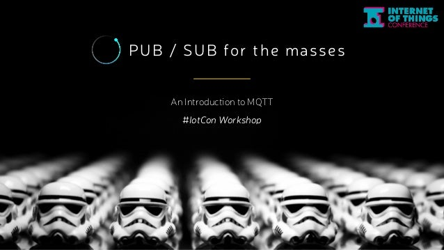 PUB / SUB for the masses  An Introduction to MQTT  #IotCon Workshop