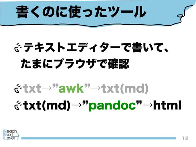 12 書くのに使ったツール テキストエディターで書いて、 たまにブラウザで確認 txt→ awk →txt(md) txt(md)→ pandoc →html