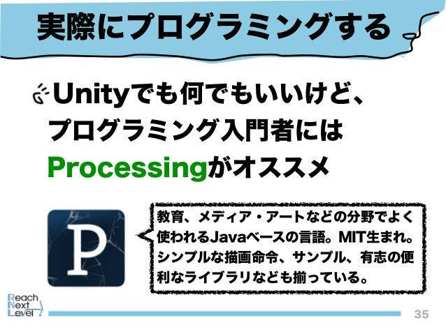 Unityでも何でもいいけど、 プログラミング入門者には Processingがオススメ 35 実際にプログラミングする 教育、メディア・アートなどの分野でよく 使われるJavaベースの言語。MIT生まれ。 シンプルな描画命令、サンプル、有...