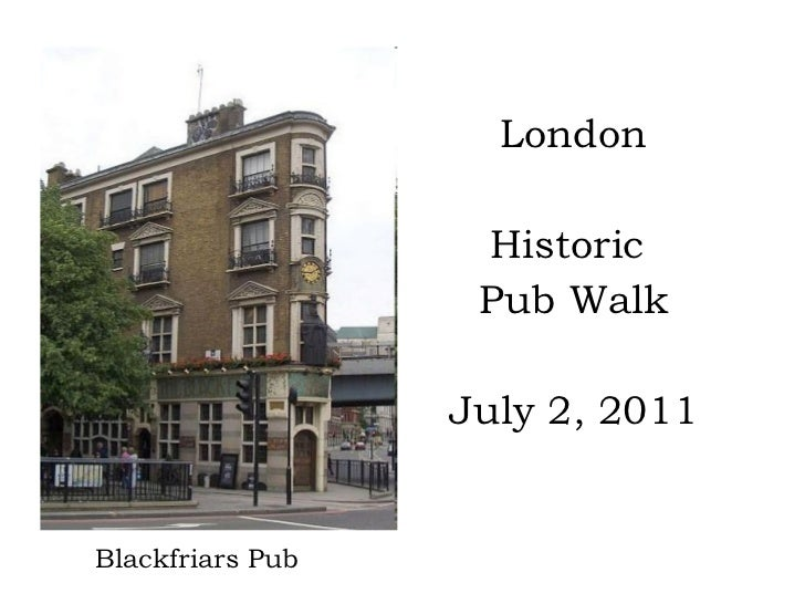 <ul><li>London </li></ul><ul><li>Historic  </li></ul><ul><li>Pub Walk </li></ul><ul><li>July 2, 2011 </li></ul>Blackfriars...
