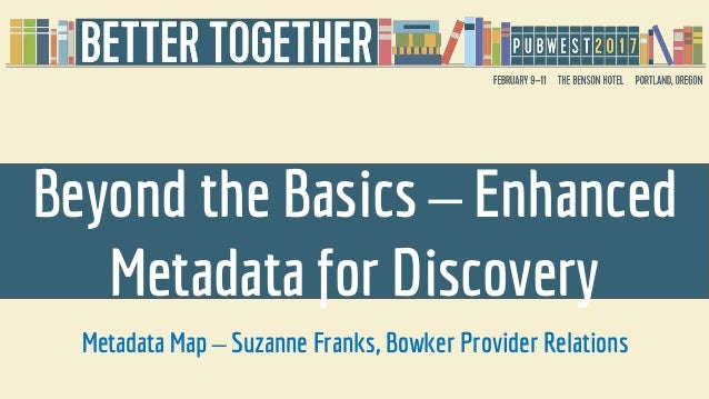 Beyond the Basics – Enhanced Metadata for Discovery Metadata Map – Suzanne Franks, Bowker Provider Relations