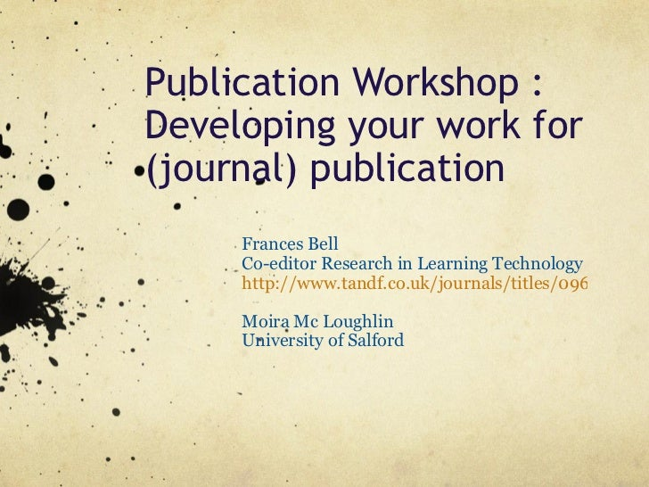 Publication Workshop : Developing your work for (journal) publication Frances Bell Co-editor Research in Learning Technolo...