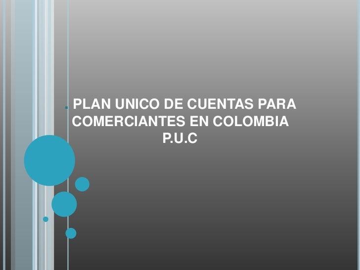. PLAN UNICO DE CUENTAS PARACOMERCIANTES EN COLOMBIA         P.U.C