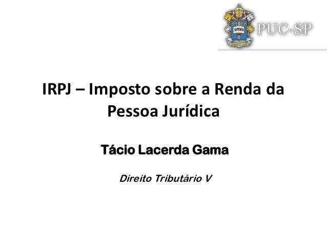 IRPJ – Imposto sobre a Renda da         Pessoa Jurídica       Tácio Lacerda Gama         Direito Tributário V
