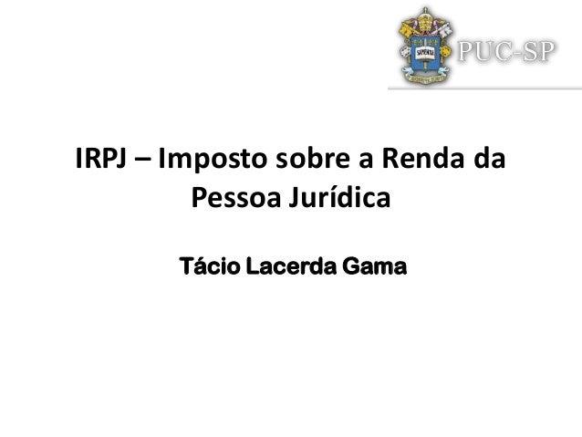 IRPJ – Imposto sobre a Renda daPessoa JurídicaTácio Lacerda Gama