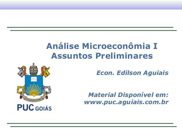 Análise Microeconômia I Assuntos Preliminares          Econ. Edilson Aguiais        Material Disponível em:       www.puc....