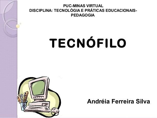 PUC-MINAS VIRTUAL DISCIPLINA: TECNOLÓGIA E PRÁTICAS EDUCACIONAIS- PEDAGOGIA TECNÓFILO Andréia Ferreira Silva