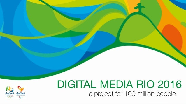 DIGITAL MEDIA RIO 2016 a project for 100 million people