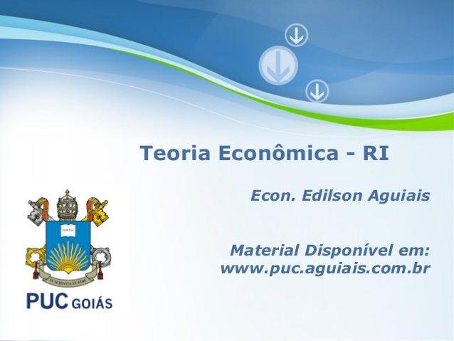 Teoria Econômica - RI                Econ. Edilson Aguiais           Material Disponível em:          www.puc.aguiais.com....