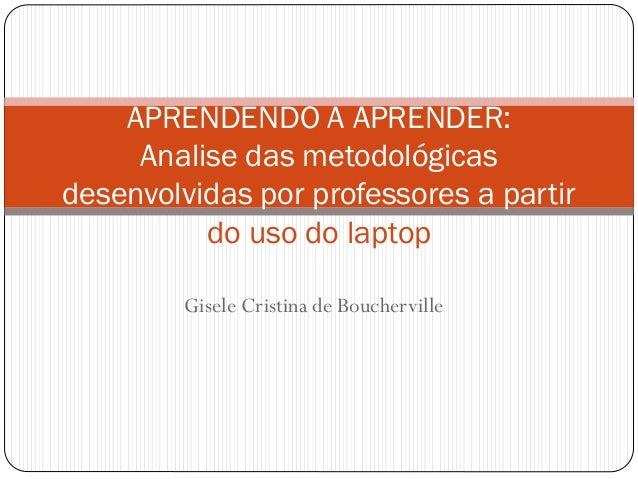 Gisele Cristina de Boucherville APRENDENDO A APRENDER: Analise das metodológicas desenvolvidas por professores a partir do...