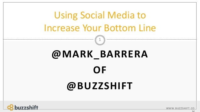 WWW.BUZZSHIFT.CO  M  Using Social Media to  Increase Your Bottom Line  1  @MARK_BARRERA  OF  @BUZZSHIFT