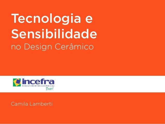 Tecnologia e  Sensibilidade  no Design Cerâmico  !  !  !  !  !  Camila Lamberti
