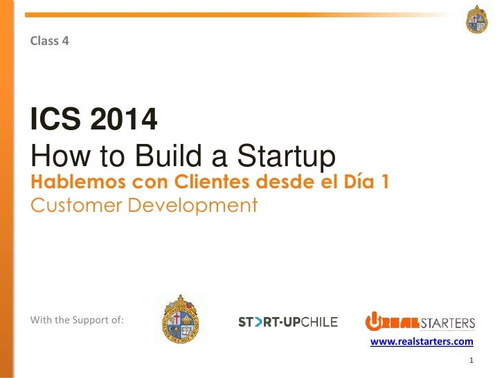 Class 4ICS 2014How to Build a StartupHablemos con Clientes desde el Día 1Customer DevelopmentWith the Support of:         ...