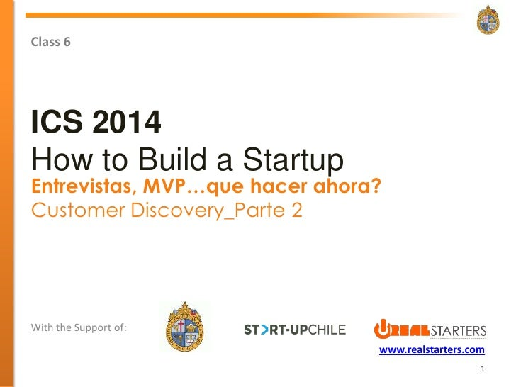 Class 6ICS 2014How to Build a StartupEntrevistas, MVP…que hacer ahora?Customer Discovery_Parte 2With the Support of:      ...