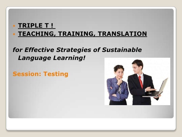    TRIPLE T !   TEACHING, TRAINING, TRANSLATIONfor Effective Strategies of Sustainable  Language Learning!Session: Testing