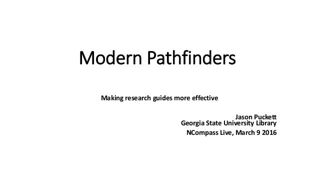 Modern Pathfinders Making research guides more effective Jason Puckett Georgia State University Library NCompass Live, Mar...
