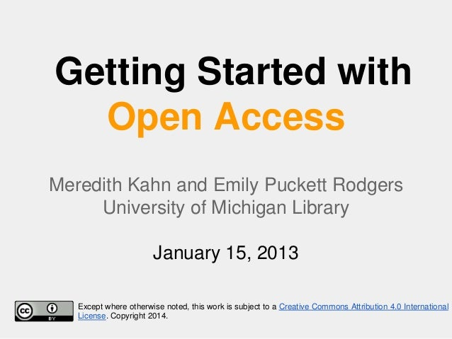 Getting Started with Open Access Meredith Kahn and Emily Puckett Rodgers University of Michigan Library January 15, 2013 E...