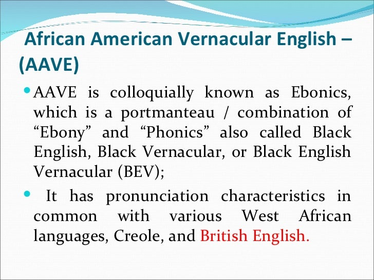 ebonics black english essay Definition african-american vernacular english (aave) is a variety of american english spoken by many african americans also known as african american english, black english, black english vernacular, and ebonics aave originated in the slave plantations of the american south, and it shares a number of phonological and grammatical features with southern dialects of american english.